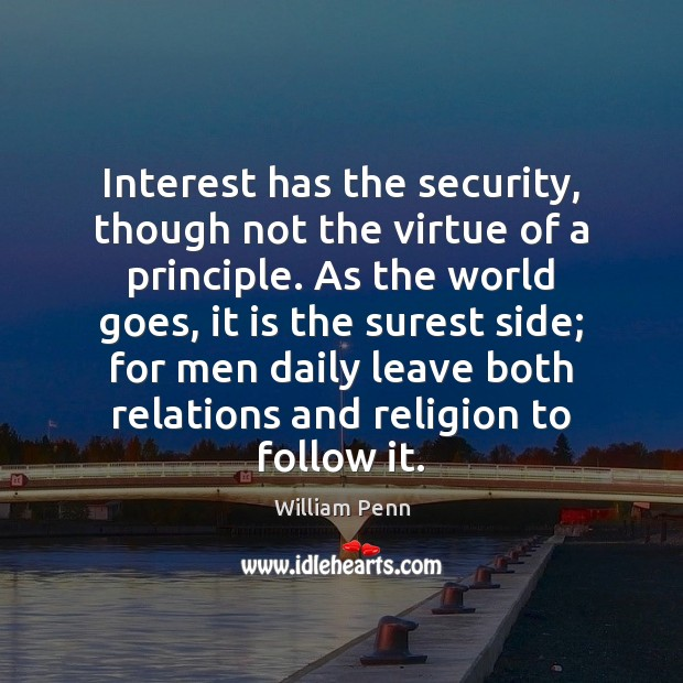 Interest has the security, though not the virtue of a principle. As William Penn Picture Quote