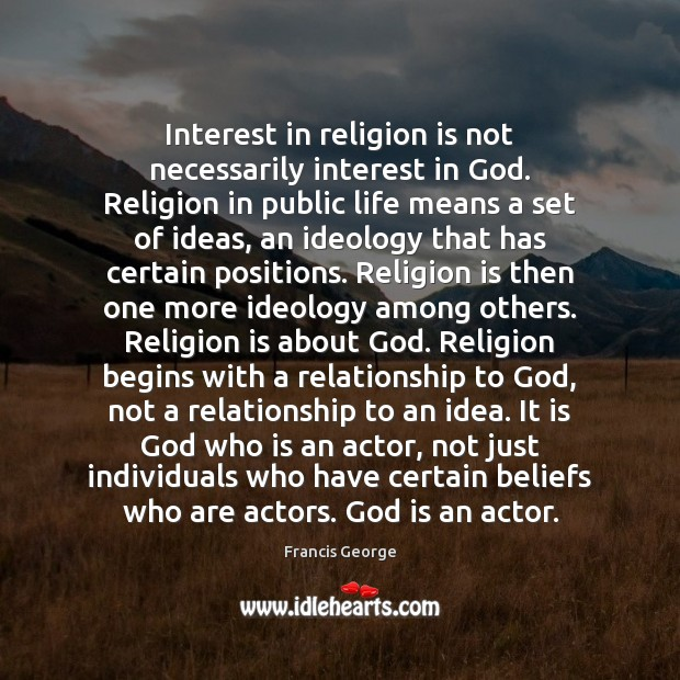 Interest in religion is not necessarily interest in God. Religion in public Francis George Picture Quote