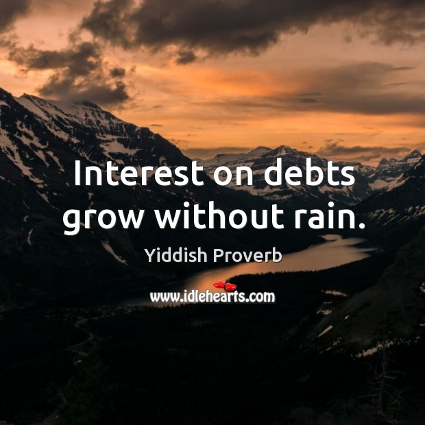 Interest on debts grow without rain. Yiddish Proverbs Image