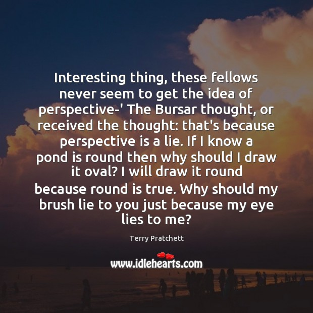 Interesting thing, these fellows never seem to get the idea of perspective-' Terry Pratchett Picture Quote