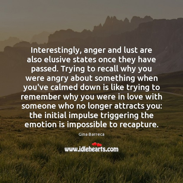 Interestingly, anger and lust are also elusive states once they have passed. Gina Barreca Picture Quote