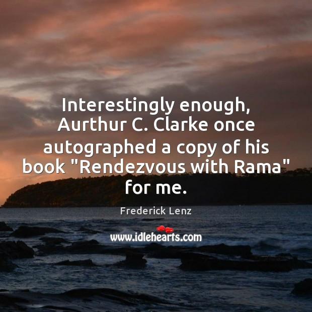 "Interestingly enough, Aurthur C. Clarke once autographed a copy of his book "" Image"