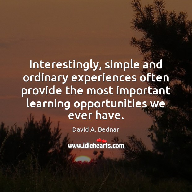 Interestingly, simple and ordinary experiences often provide the most important learning opportunities David A. Bednar Picture Quote