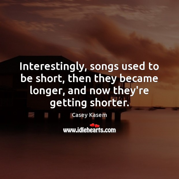 Interestingly, songs used to be short, then they became longer, and now Image