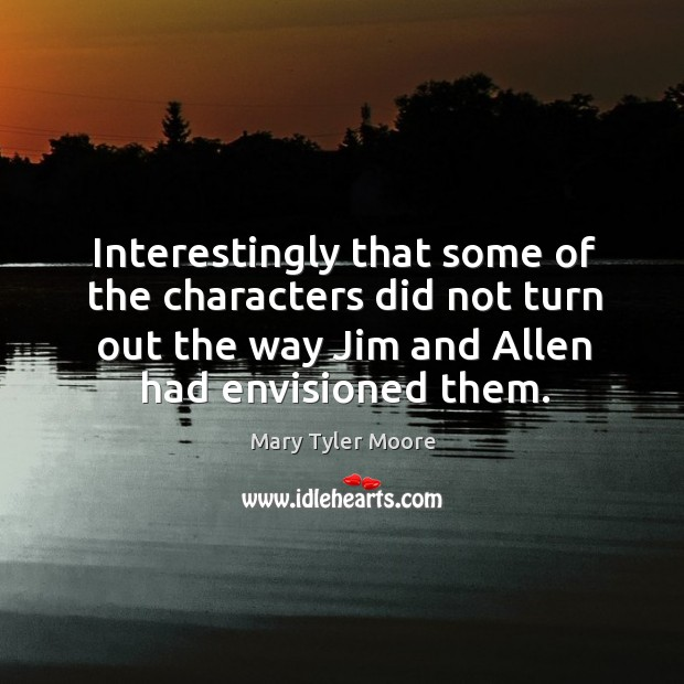Interestingly that some of the characters did not turn out the way jim and allen had envisioned them. Mary Tyler Moore Picture Quote