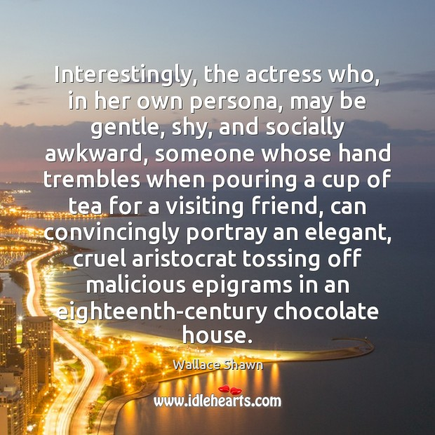 Interestingly, the actress who, in her own persona, may be gentle, shy, Wallace Shawn Picture Quote