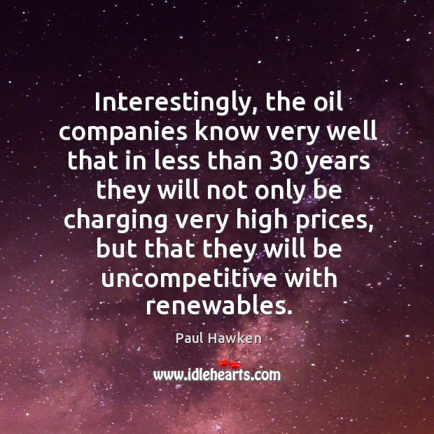 Interestingly, the oil companies know very well that in less than 30 years Paul Hawken Picture Quote