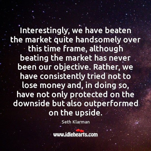 Interestingly, we have beaten the market quite handsomely over this time frame, Seth Klarman Picture Quote
