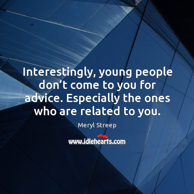 Interestingly, young people don't come to you for advice. Especially the ones who are related to you. Image