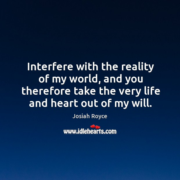 Interfere with the reality of my world, and you therefore take the very life and heart out of my will. Josiah Royce Picture Quote