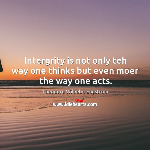 Intergrity is not only teh way one thinks but even moer the way one acts. Image