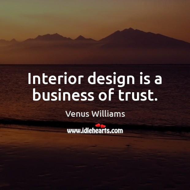 Interior design is a business of trust. Venus Williams Picture Quote