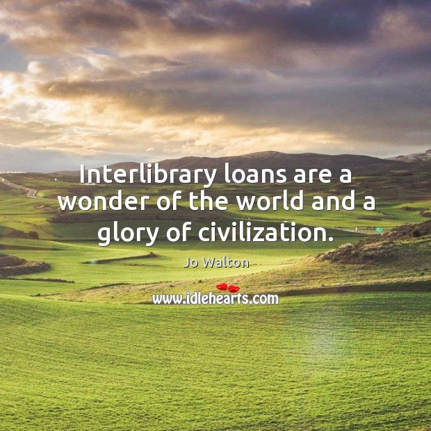 Interlibrary loans are a wonder of the world and a glory of civilization. Image
