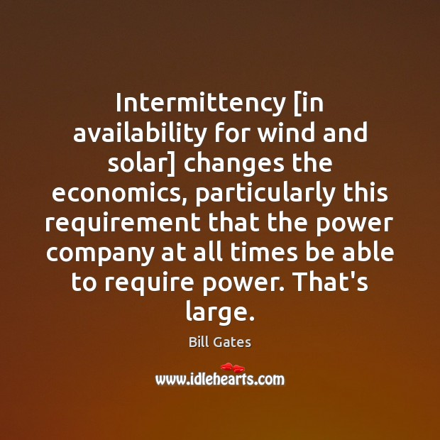 Intermittency [in availability for wind and solar] changes the economics, particularly this Bill Gates Picture Quote