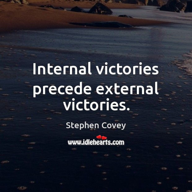 Internal victories precede external victories. Stephen Covey Picture Quote