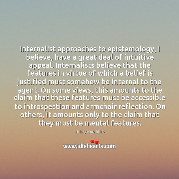 Internalist approaches to epistemology, I believe, have a great deal of intuitive Image