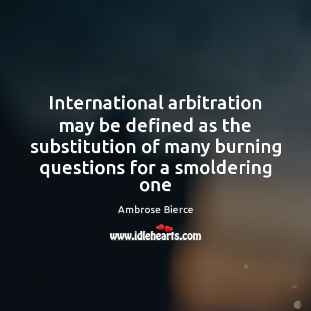 Image, International arbitration may be defined as the substitution of many burning questions