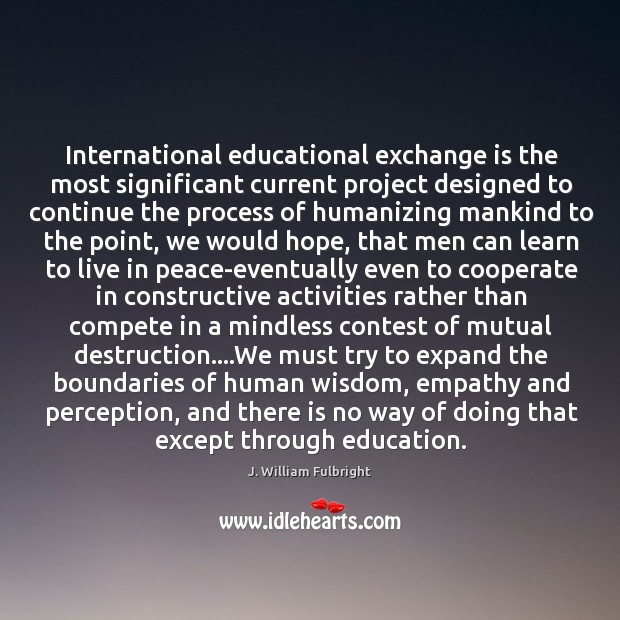International educational exchange is the most significant current project designed to continue J. William Fulbright Picture Quote