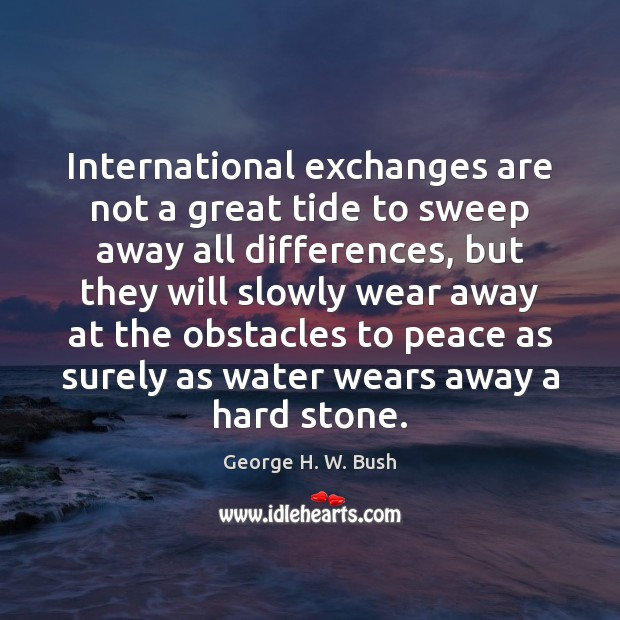 International exchanges are not a great tide to sweep away all differences, George H. W. Bush Picture Quote