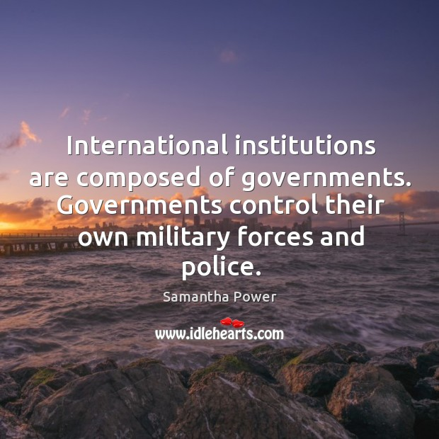 Image, International institutions are composed of governments. Governments control their own military forces