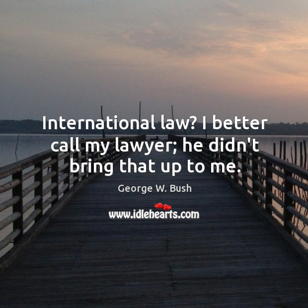 Image, International law? I better call my lawyer; he didn't bring that up to me.