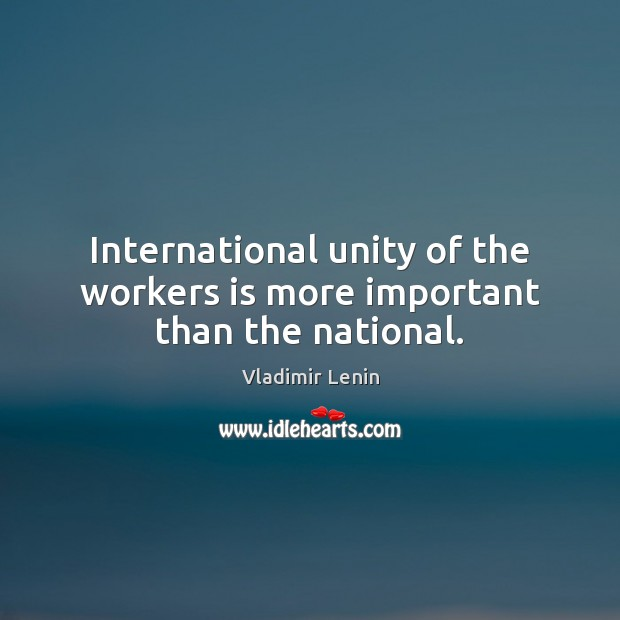 International unity of the workers is more important than the national. Vladimir Lenin Picture Quote