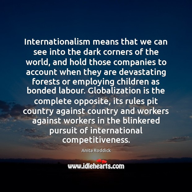 Internationalism means that we can see into the dark corners of the Anita Roddick Picture Quote