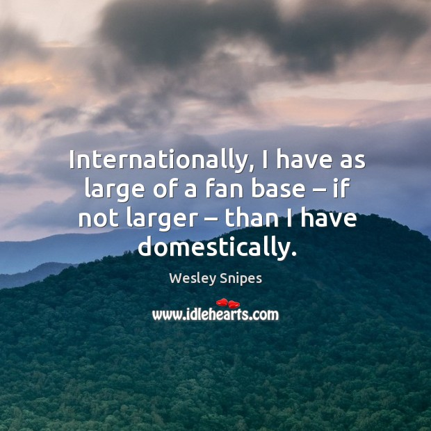 Internationally, I have as large of a fan base – if not larger – than I have domestically. Wesley Snipes Picture Quote