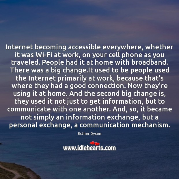Internet becoming accessible everywhere, whether it was Wi-Fi at work, on your Esther Dyson Picture Quote