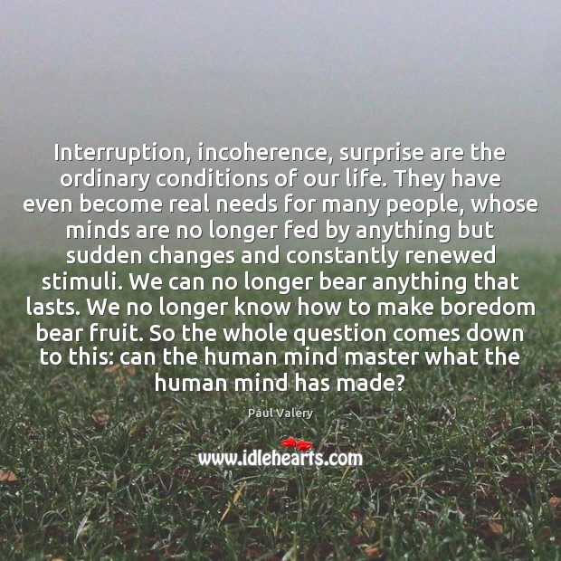 Interruption, incoherence, surprise are the ordinary conditions of our life. They have Paul Valery Picture Quote