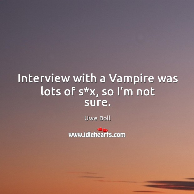 Interview with a vampire was lots of s*x, so I'm not sure. Uwe Boll Picture Quote