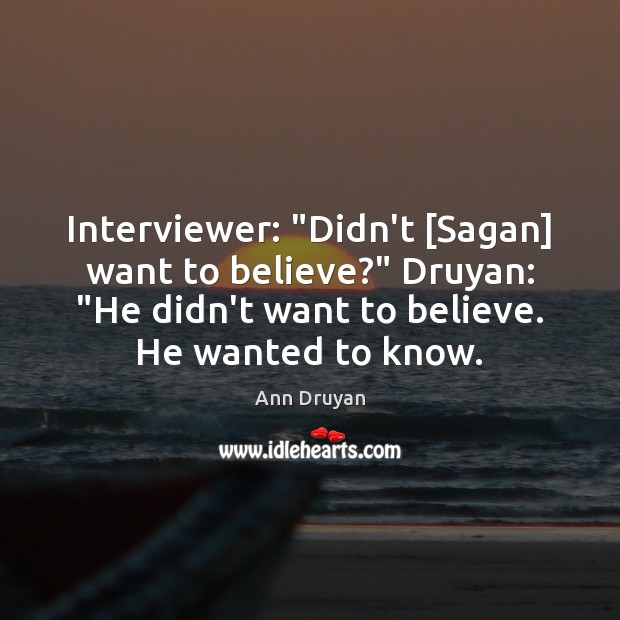 "Image, Interviewer: ""Didn't [Sagan] want to believe?"" Druyan: ""He didn't want to believe."