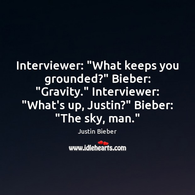 """Interviewer: """"What keeps you grounded?"""" Bieber: """"Gravity."""" Interviewer: """"What's up, Justin?"""" Bieber: """" Justin Bieber Picture Quote"""