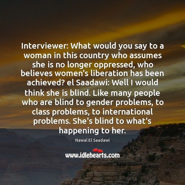 Nawal El Saadawi Picture Quote image saying: Interviewer: What would you say to a woman in this country who