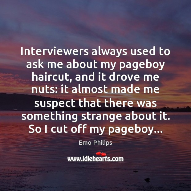 Interviewers always used to ask me about my pageboy haircut, and it Emo Philips Picture Quote