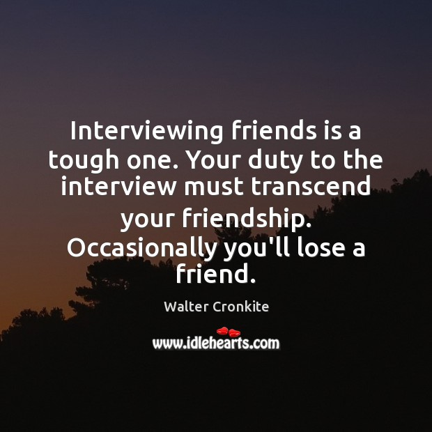 Interviewing friends is a tough one. Your duty to the interview must Walter Cronkite Picture Quote