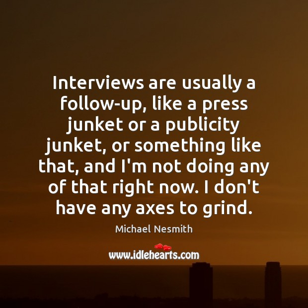 Interviews are usually a follow-up, like a press junket or a publicity Image
