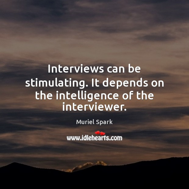 Interviews can be stimulating. It depends on the intelligence of the interviewer. Muriel Spark Picture Quote