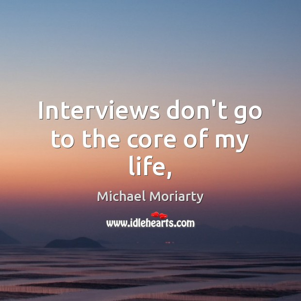 Interviews don't go to the core of my life, Michael Moriarty Picture Quote