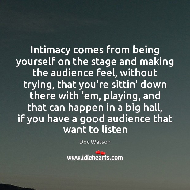 Intimacy comes from being yourself on the stage and making the audience Doc Watson Picture Quote