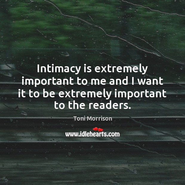 Intimacy is extremely important to me and I want it to be Toni Morrison Picture Quote