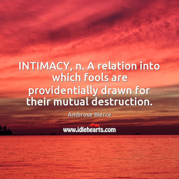 Image, INTIMACY, n. A relation into which fools are providentially drawn for their