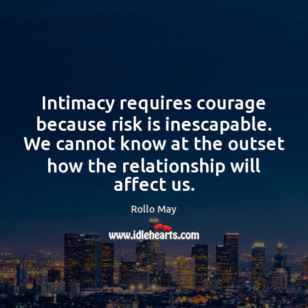 Intimacy requires courage because risk is inescapable. We cannot know at the Rollo May Picture Quote