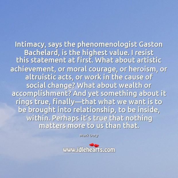 Intimacy, says the phenomenologist Gaston Bachelard, is the highest value. I resist Image