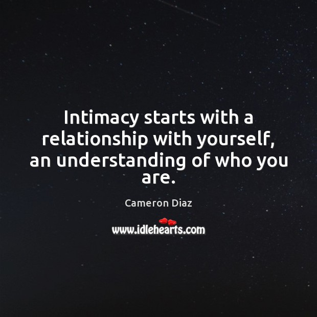 Intimacy starts with a relationship with yourself, an understanding of who you are. Cameron Diaz Picture Quote