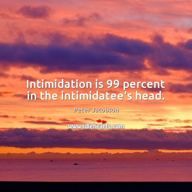 Intimidation is 99 percent in the intimidatee's head. Peter Jacobson Picture Quote