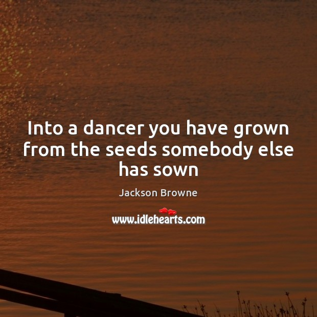 Into a dancer you have grown from the seeds somebody else has sown Jackson Browne Picture Quote