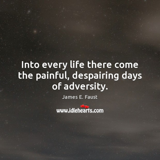 Into every life there come the painful, despairing days of adversity. James E. Faust Picture Quote