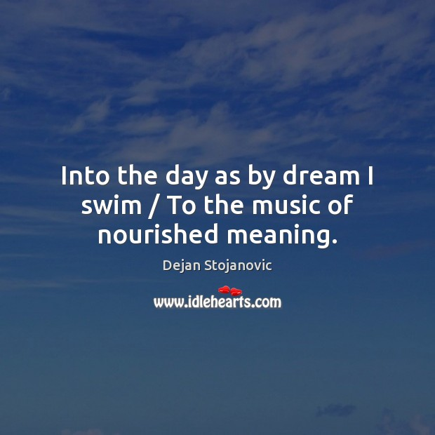 Into the day as by dream I swim / To the music of nourished meaning. Dejan Stojanovic Picture Quote