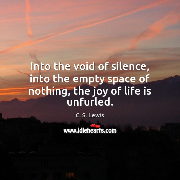 Into the void of silence, into the empty space of nothing, the joy of life is unfurled. Image